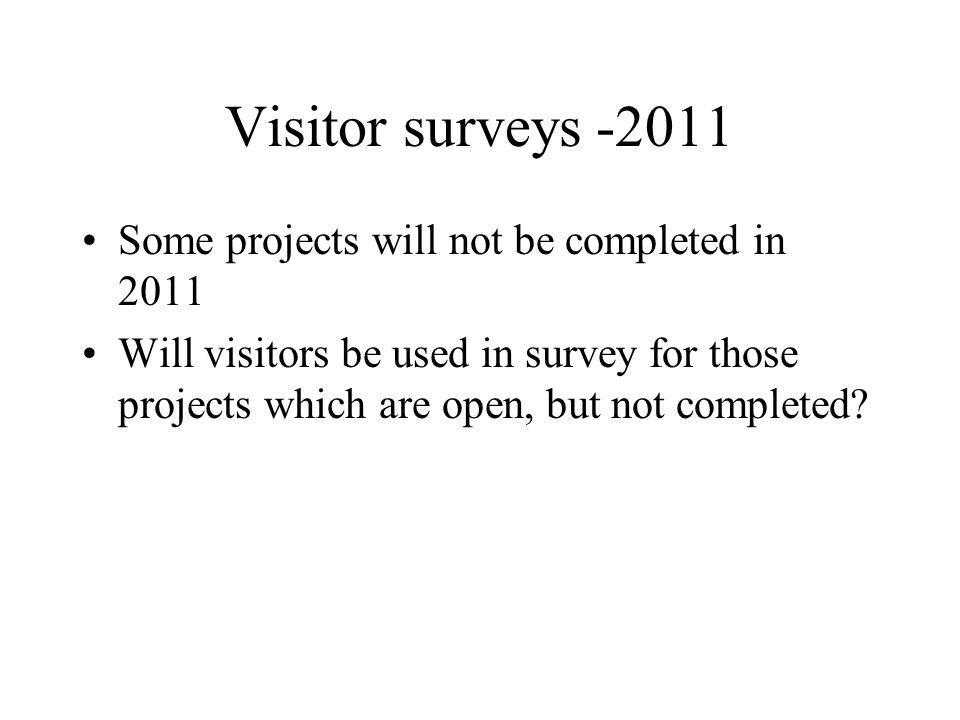 Visitor surveys -2011 Some projects will not be completed in 2011 Will visitors be used in survey for those projects which are open, but not completed