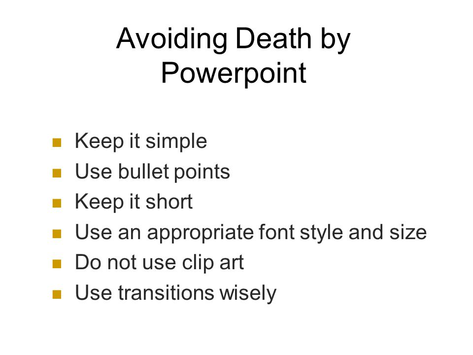 Avoiding Death by Powerpoint Keep it simple Use bullet points Keep it short Use an appropriate font style and size Do not use clip art Use transitions wisely