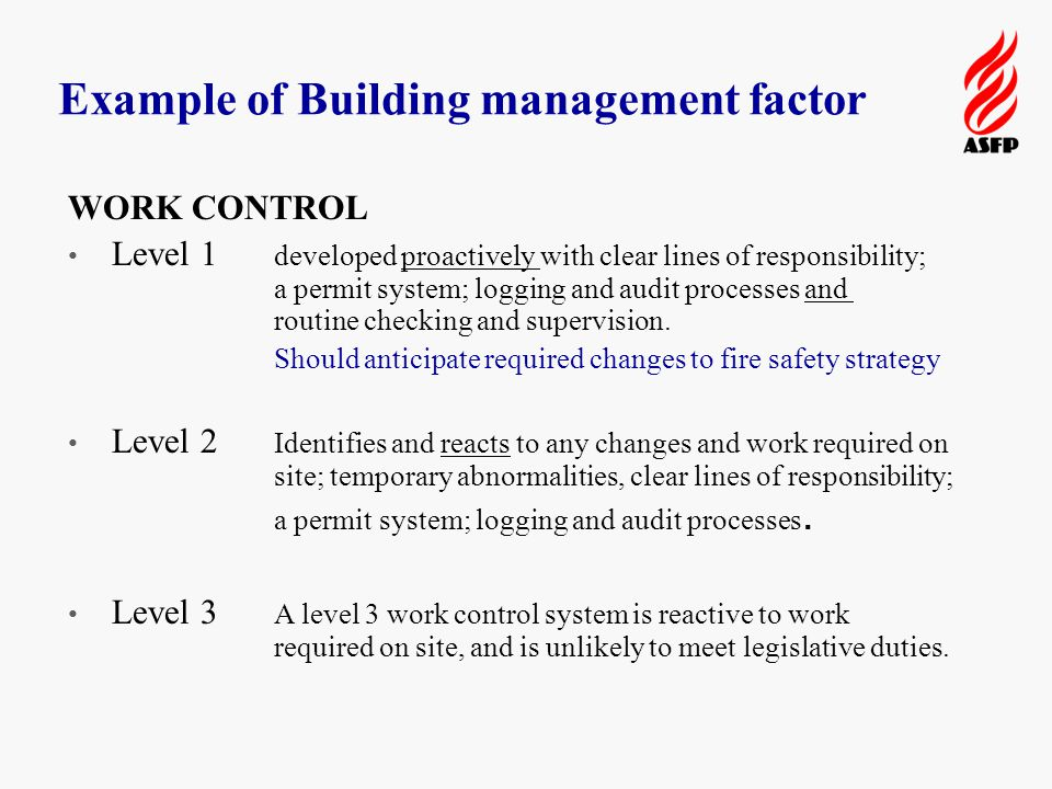 Example of Building management factor WORK CONTROL Level 1 developed proactively with clear lines of responsibility; a permit system; logging and audit processes and routine checking and supervision.