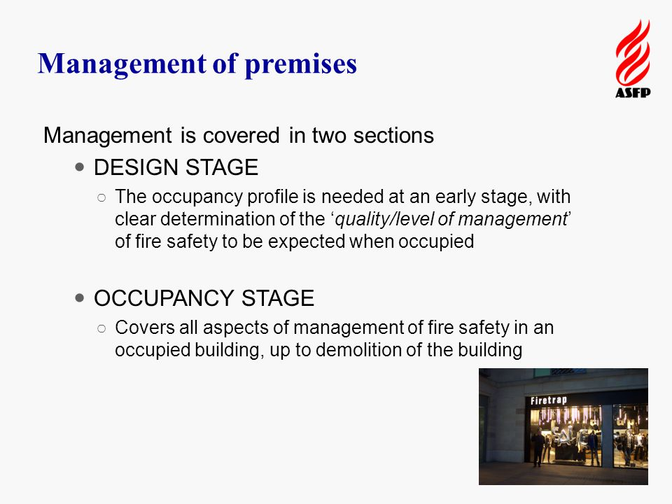 Management of premises Management is covered in two sections DESIGN STAGE ○The occupancy profile is needed at an early stage, with clear determination of the 'quality/level of management' of fire safety to be expected when occupied OCCUPANCY STAGE ○Covers all aspects of management of fire safety in an occupied building, up to demolition of the building