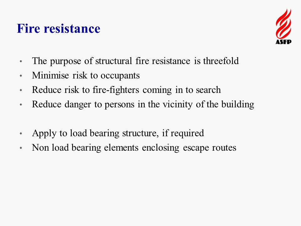 Fire resistance The purpose of structural fire resistance is threefold Minimise risk to occupants Reduce risk to fire-fighters coming in to search Reduce danger to persons in the vicinity of the building Apply to load bearing structure, if required Non load bearing elements enclosing escape routes