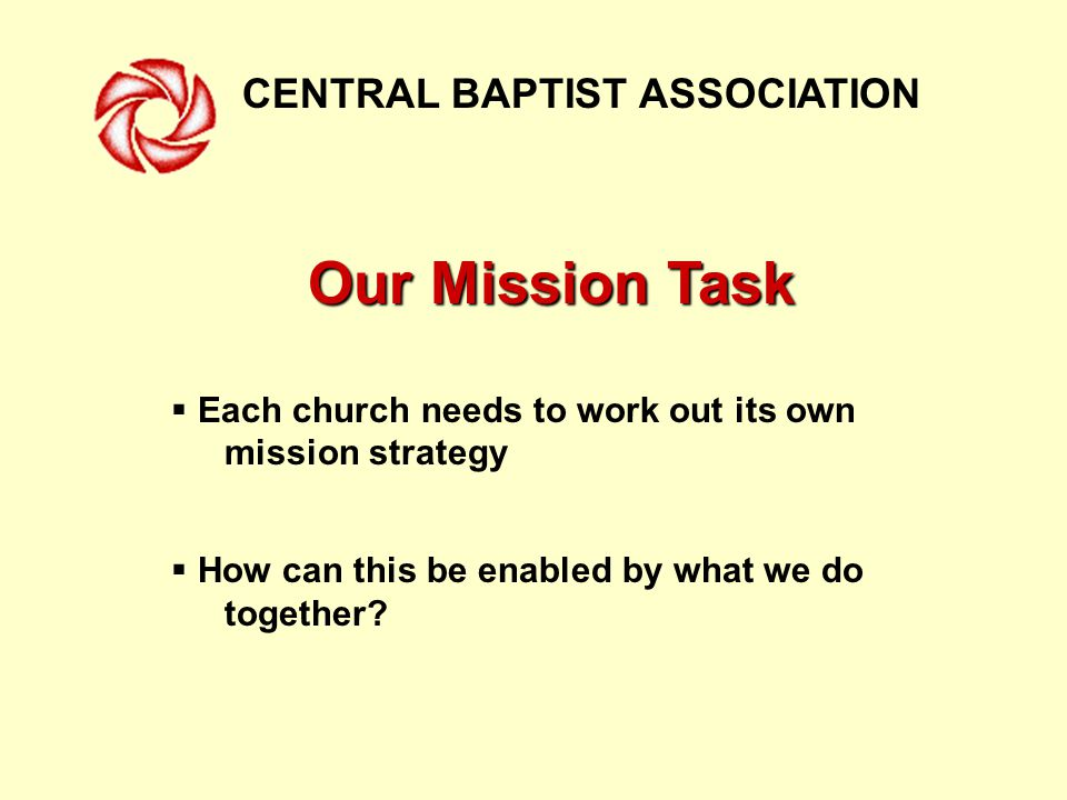 CENTRAL BAPTIST ASSOCIATION Our Mission Task  Each church needs to work out its own mission strategy  How can this be enabled by what we do together
