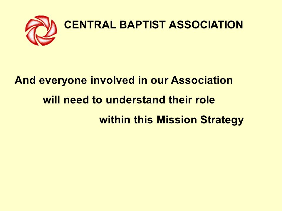 CENTRAL BAPTIST ASSOCIATION And everyone involved in our Association will need to understand their role within this Mission Strategy