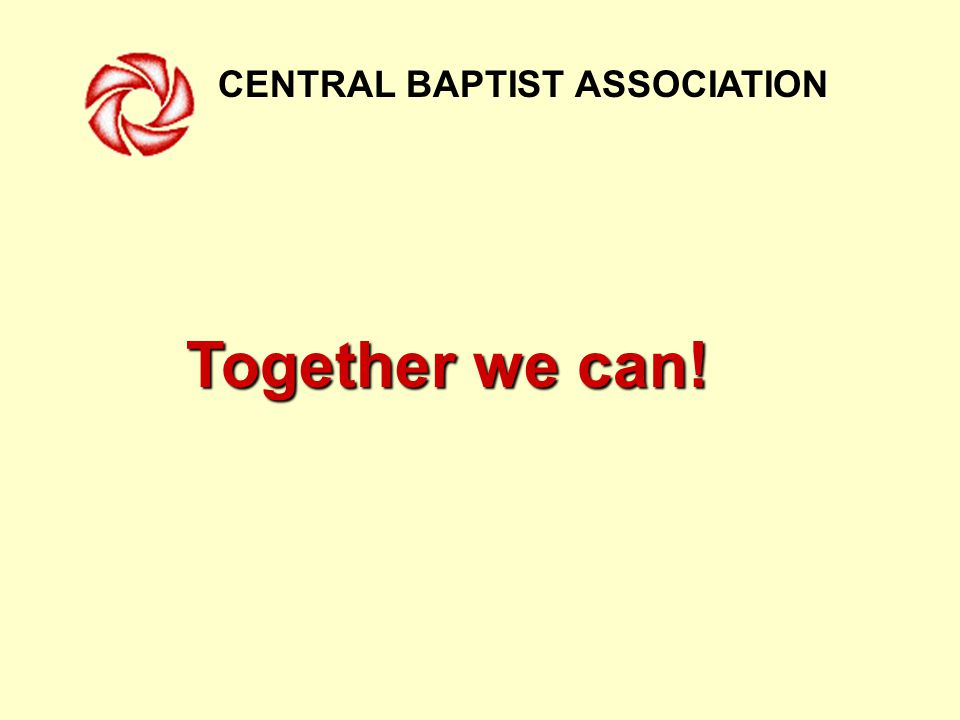 CENTRAL BAPTIST ASSOCIATION Together we can!