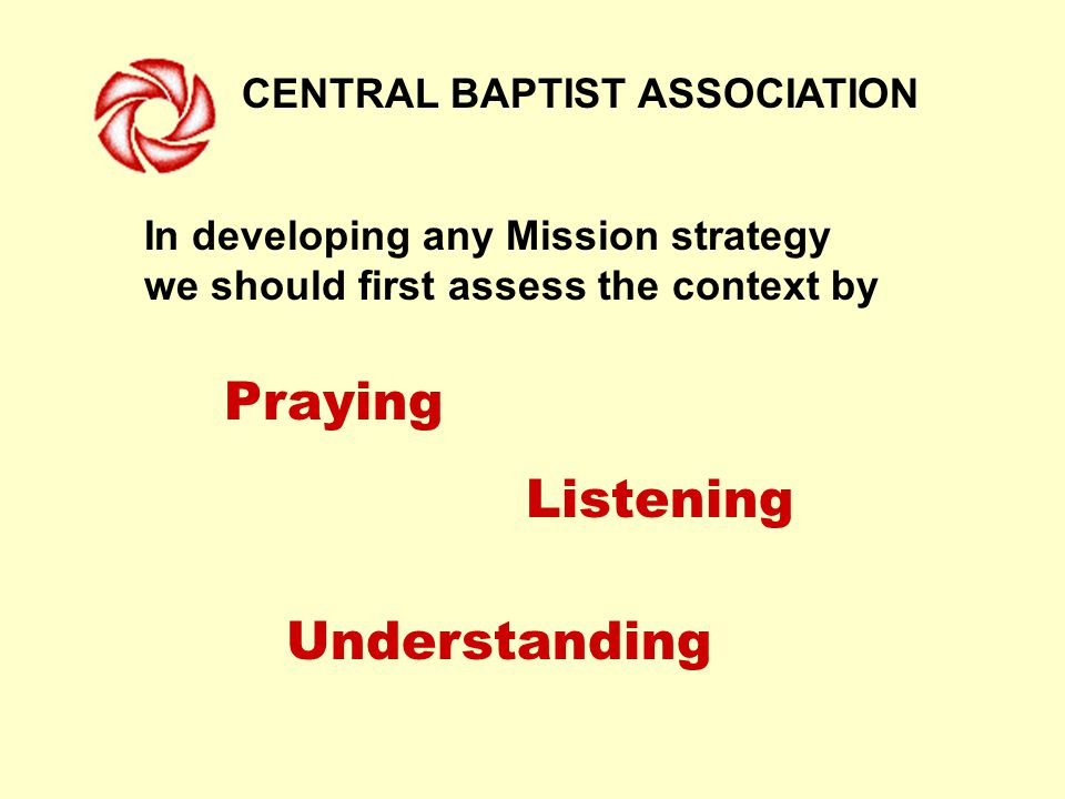 CENTRAL BAPTIST ASSOCIATION In developing any Mission strategy we should first assess the context by Listening Understanding Praying