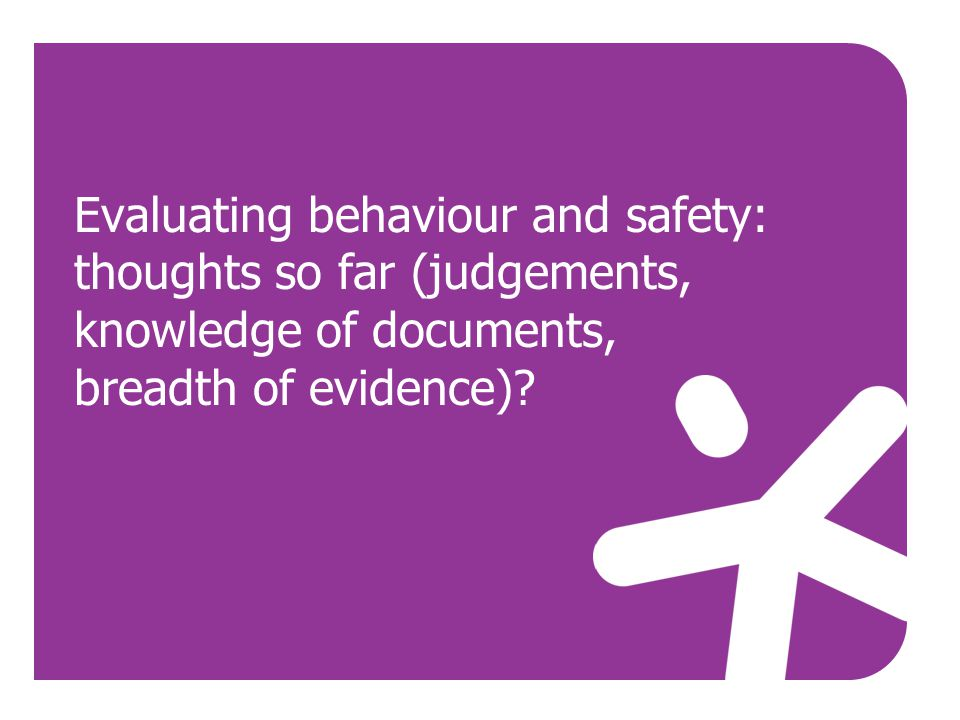 Evaluating behaviour and safety: thoughts so far (judgements, knowledge of documents, breadth of evidence)?