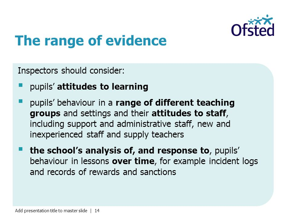 Add presentation title to master slide | 14 The range of evidence Inspectors should consider:  pupils' attitudes to learning  pupils' behaviour in a range of different teaching groups and settings and their attitudes to staff, including support and administrative staff, new and inexperienced staff and supply teachers  the school's analysis of, and response to, pupils' behaviour in lessons over time, for example incident logs and records of rewards and sanctions
