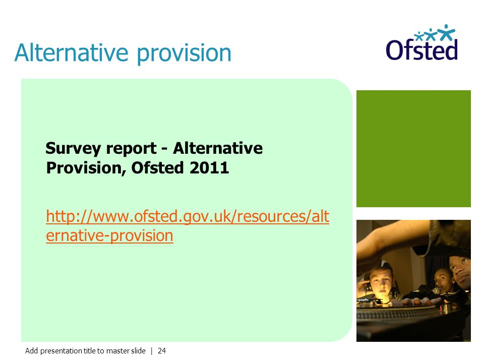 Add presentation title to master slide | 24 Alternative provision Survey report - Alternative Provision, Ofsted 2011 http://www.ofsted.gov.uk/resource