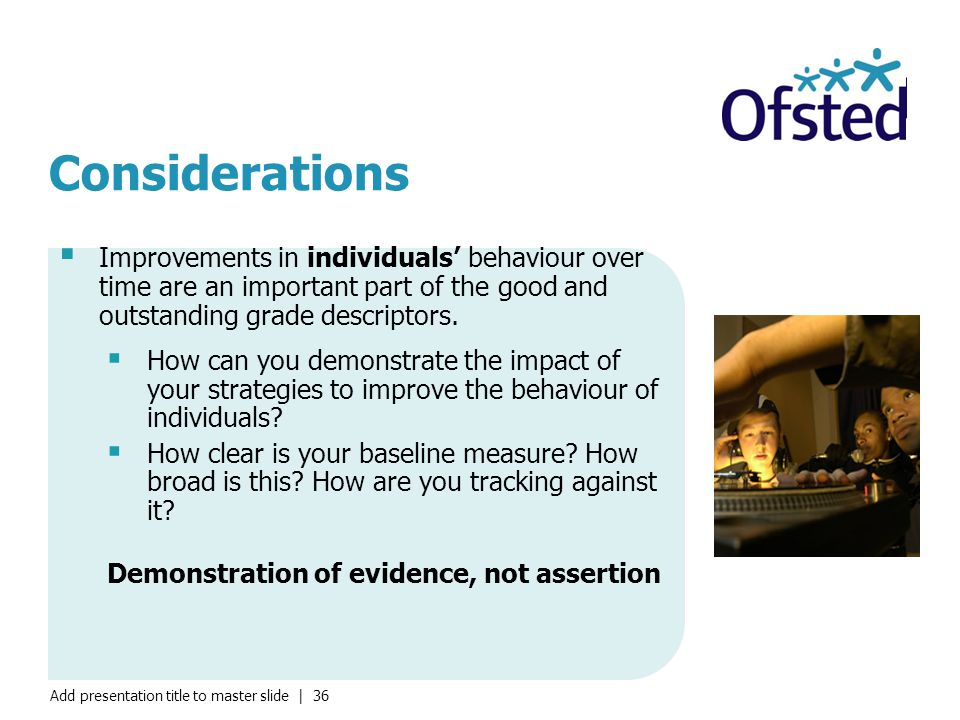 Add presentation title to master slide | 36 Considerations  Improvements in individuals' behaviour over time are an important part of the good and outstanding grade descriptors.