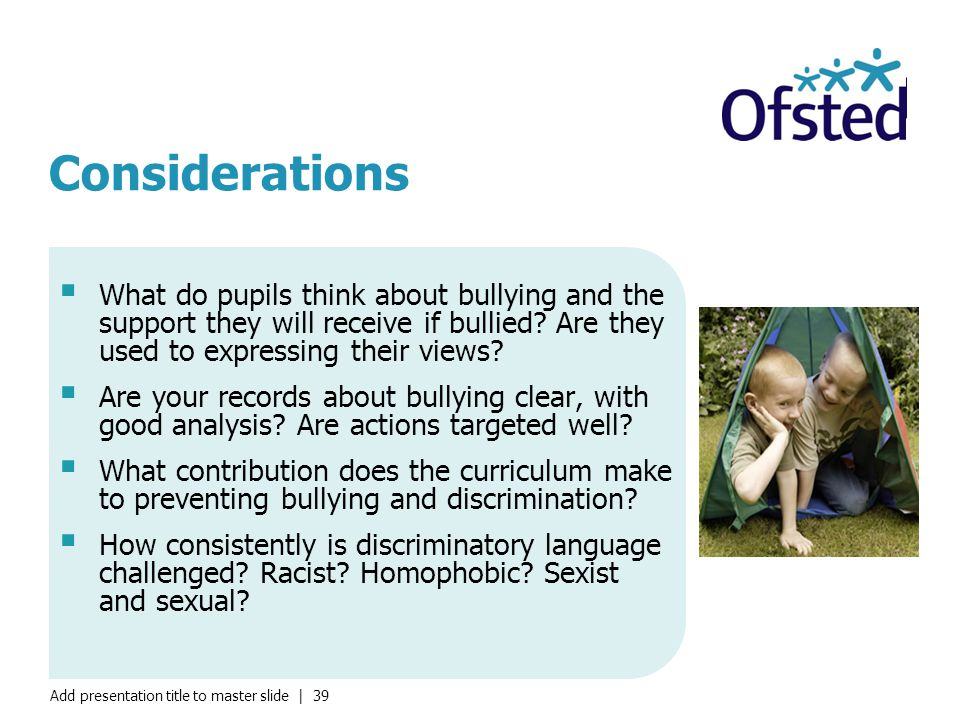 Add presentation title to master slide | 39 Considerations  What do pupils think about bullying and the support they will receive if bullied.