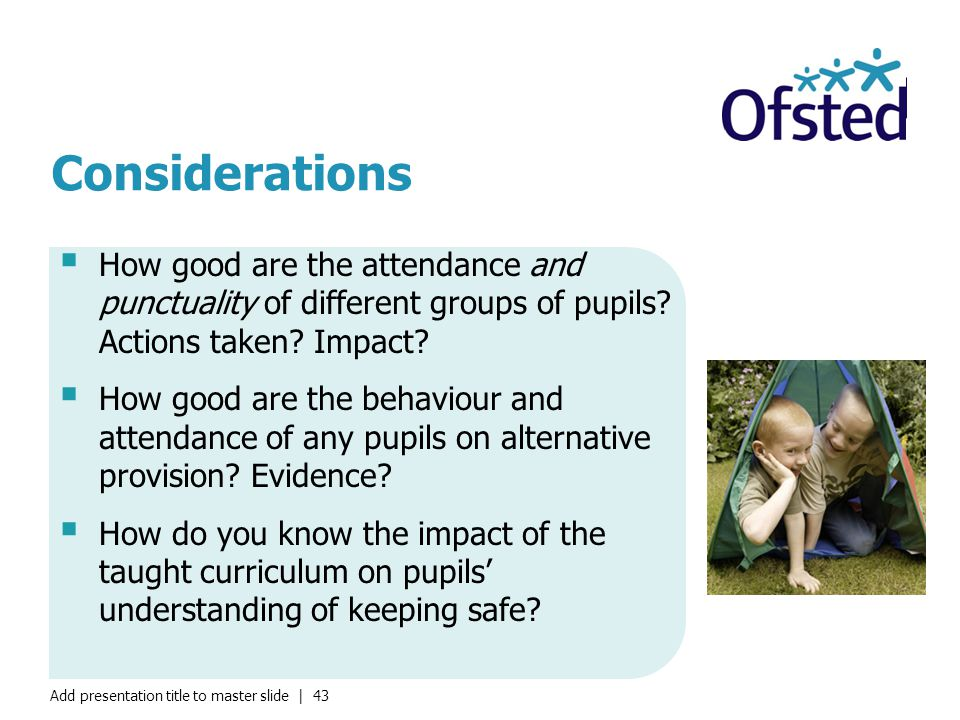 Add presentation title to master slide | 43 Considerations  How good are the attendance and punctuality of different groups of pupils.