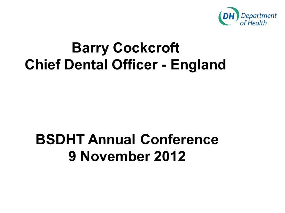 Barry Cockcroft Chief Dental Officer - England BSDHT Annual Conference 9 November 2012