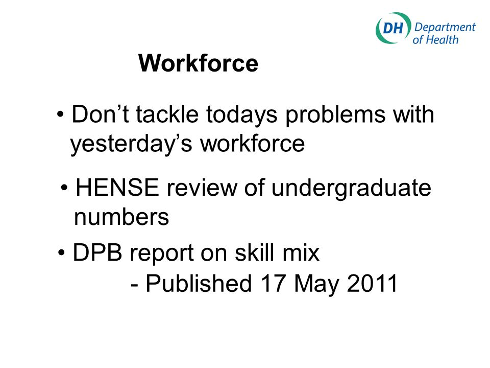 Workforce Don't tackle todays problems with yesterday's workforce HENSE review of undergraduate numbers DPB report on skill mix - Published 17 May 2011