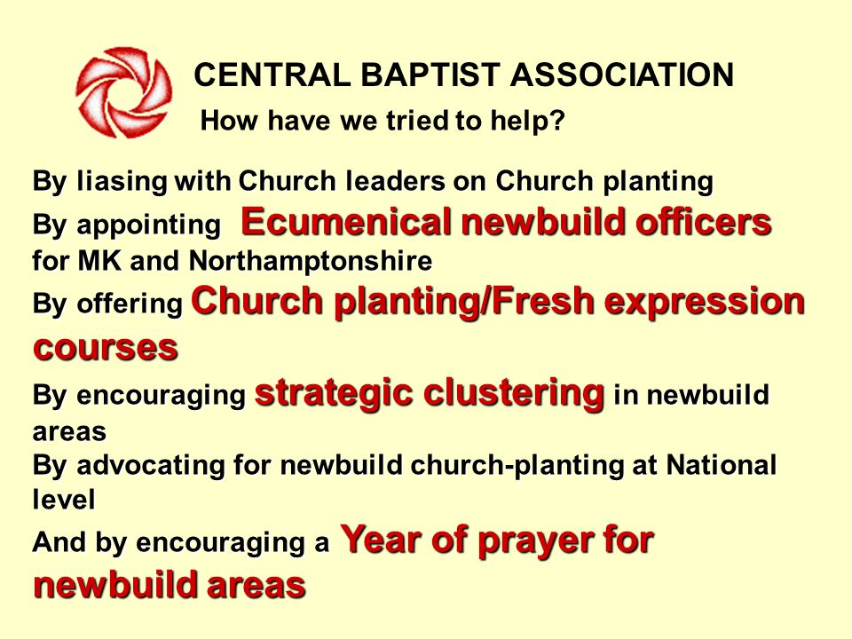 CENTRAL BAPTIST ASSOCIATION By liasing with Church leaders on Church planting By appointing Ecumenical newbuild officers for MK and Northamptonshire By offering Church planting/Fresh expression courses By encouraging strategic clustering in newbuild areas By advocating for newbuild church-planting at National level And by encouraging a Year of prayer for newbuild areas How have we tried to help
