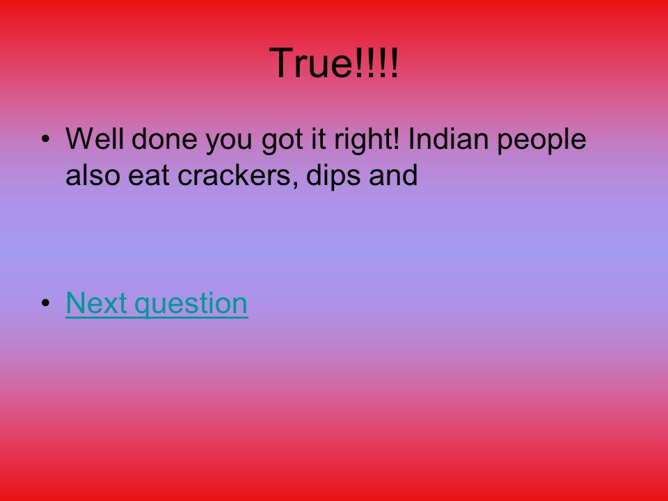 True!!!! Well done you got it right! Indian people also eat crackers, dips and Next question