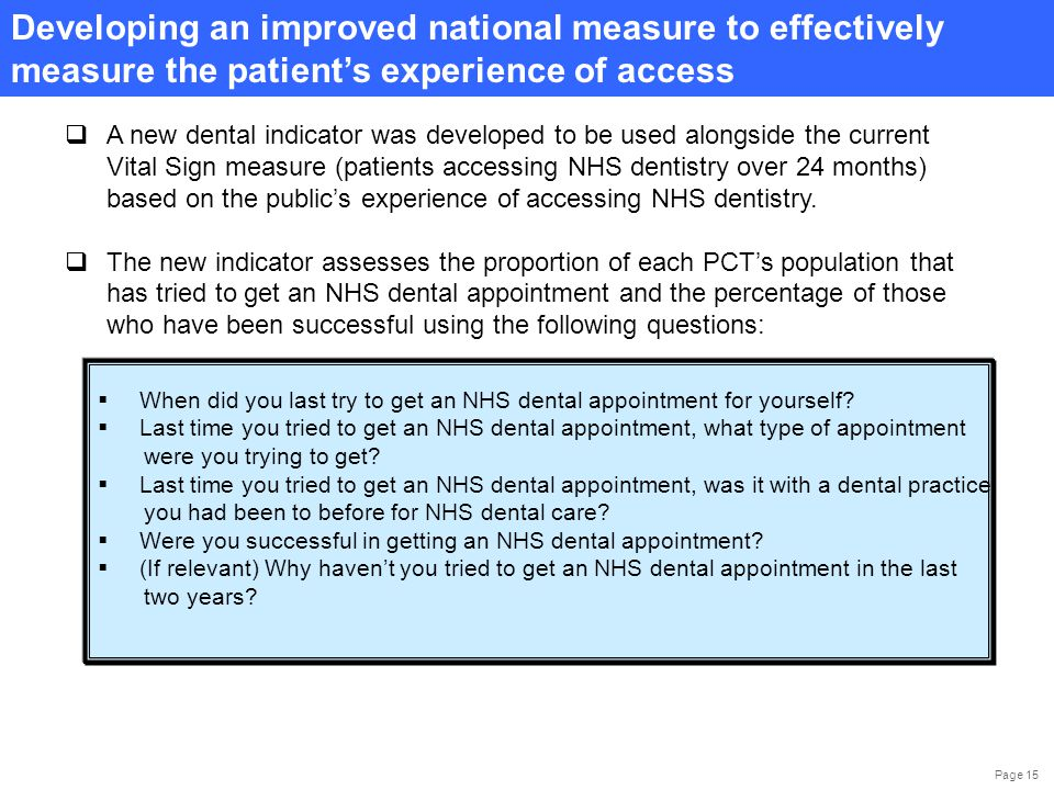 Page 15 Developing an improved national measure to effectively measure the patient's experience of access  A new dental indicator was developed to be used alongside the current Vital Sign measure (patients accessing NHS dentistry over 24 months) based on the public's experience of accessing NHS dentistry.
