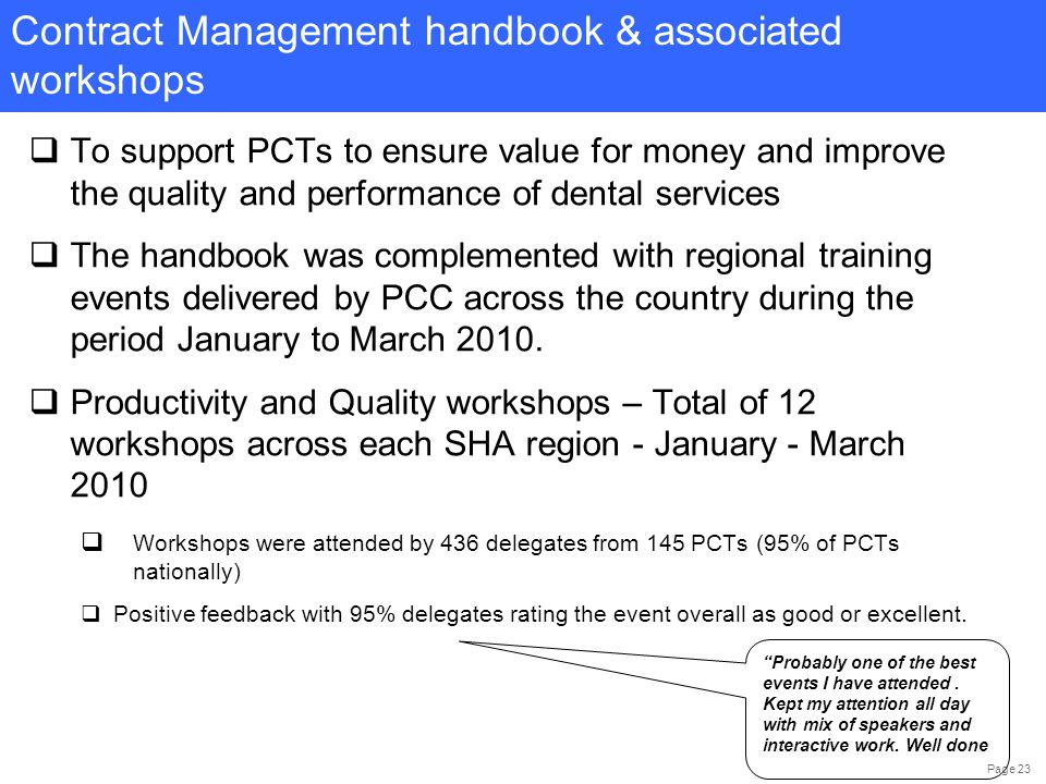 Page 23  To support PCTs to ensure value for money and improve the quality and performance of dental services  The handbook was complemented with regional training events delivered by PCC across the country during the period January to March 2010.