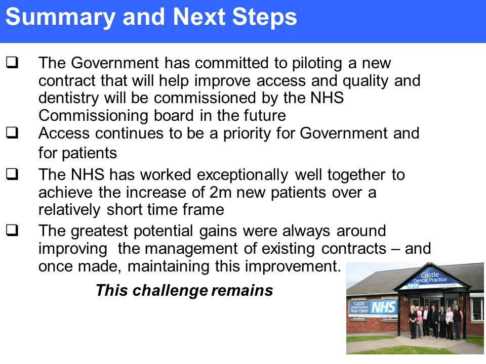  The Government has committed to piloting a new contract that will help improve access and quality and dentistry will be commissioned by the NHS Commissioning board in the future  Access continues to be a priority for Government and for patients  The NHS has worked exceptionally well together to achieve the increase of 2m new patients over a relatively short time frame  The greatest potential gains were always around improving the management of existing contracts – and once made, maintaining this improvement.