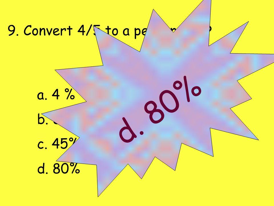 9. Convert 4/5 to a percentage? a. 4 % b. 8% c. 45% d. 80%