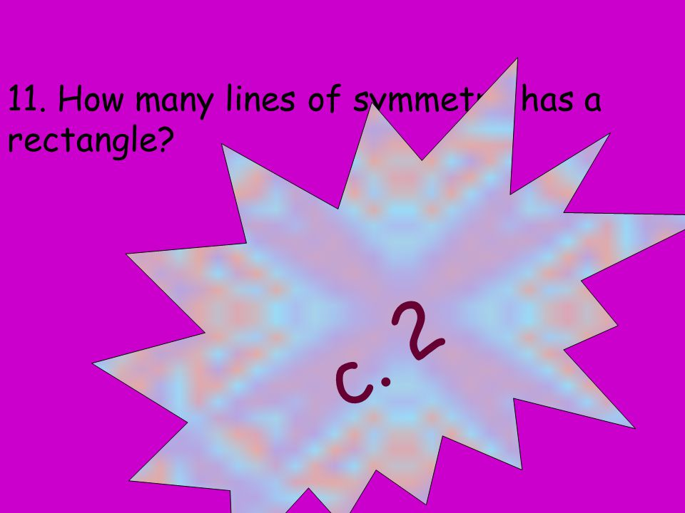 11. How many lines of symmetry has a rectangle a. 0 b. 1 c. 2 d. 4 c. 2