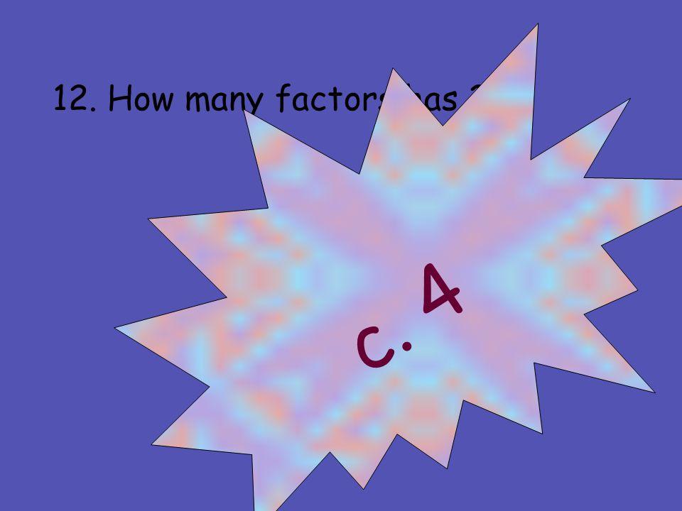 12. How many factors has 21 a. 2 b. 3 c. 4 d. 5 c. 4