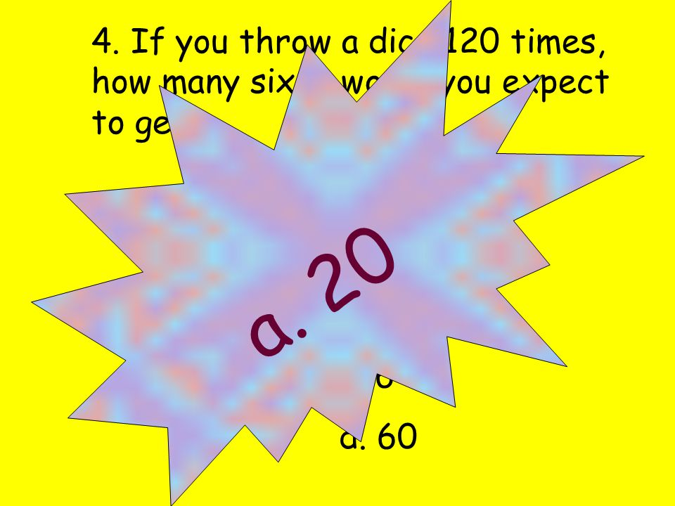 4. If you throw a dice 120 times, how many sixes would you expect to get.