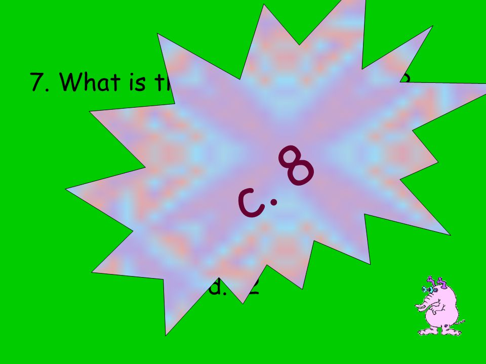 7. What is the square root of 64? a. 4 b. 6 c. 8 d. 12 c. 8