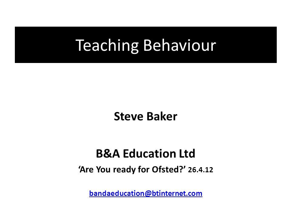 Teaching Behaviour Steve Baker B&A Education Ltd 'Are You ready for Ofsted ' 26.4.12 bandaeducation@btinternet.com