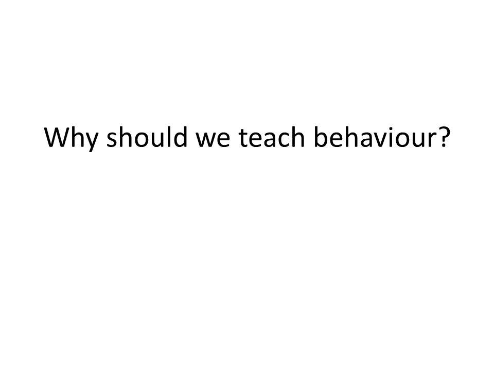 Why should we teach behaviour
