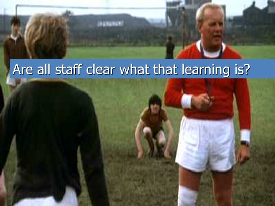 Are all staff clear what that learning is?