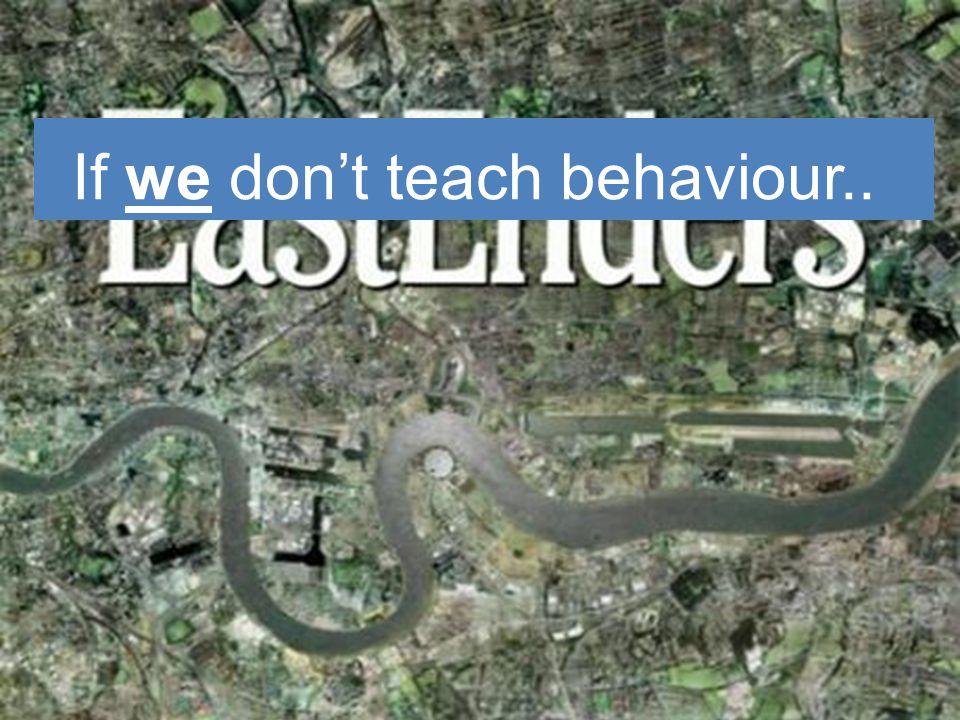 If we don't teach behaviour..