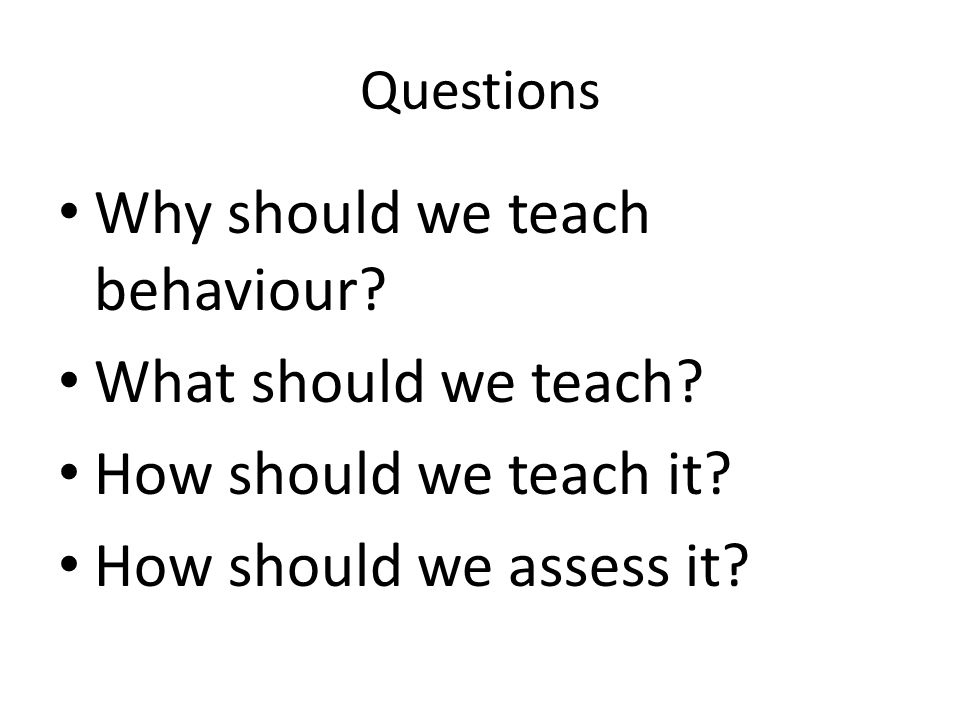 Questions Why should we teach behaviour. What should we teach.