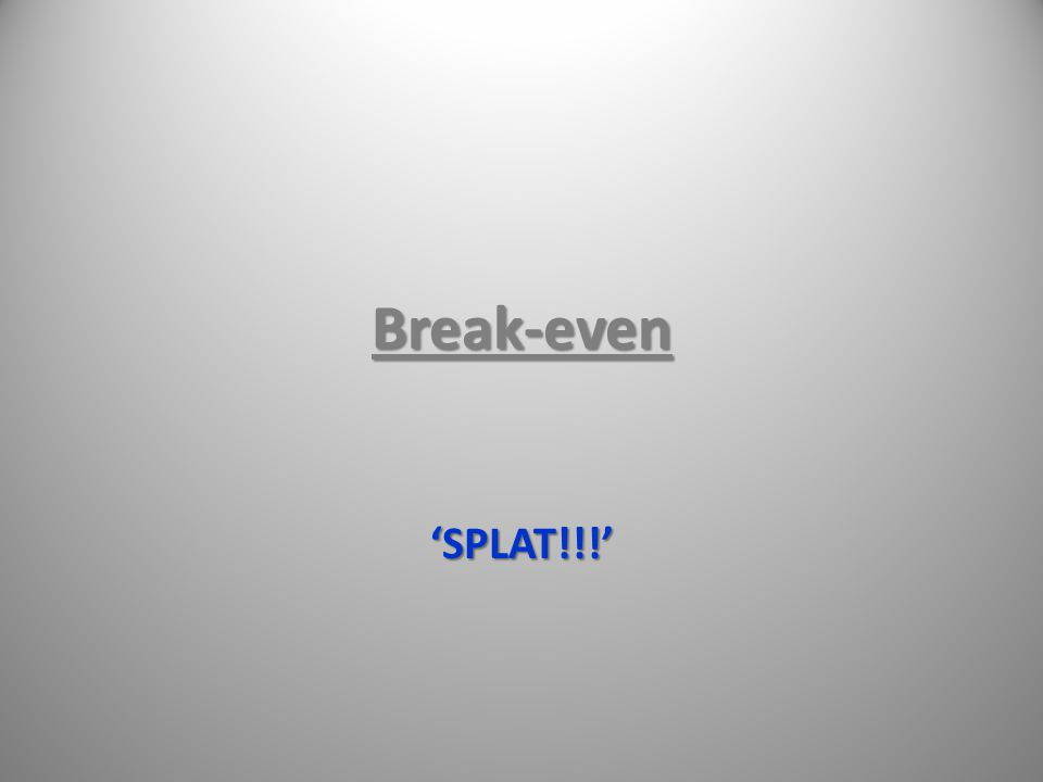 Break-even 'SPLAT!!!'