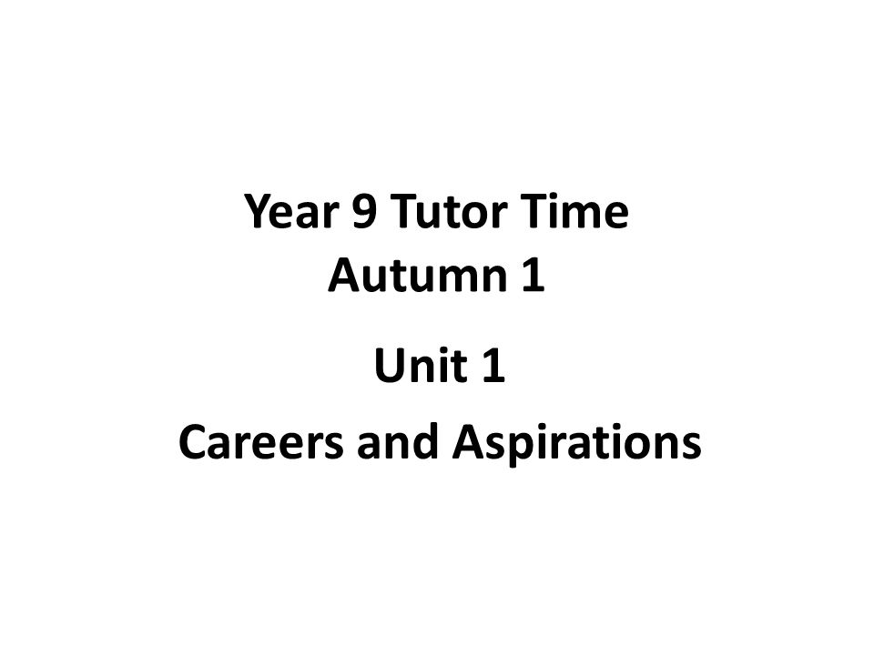 Year 9 Tutor Time Autumn 1 Unit 1 Careers and Aspirations