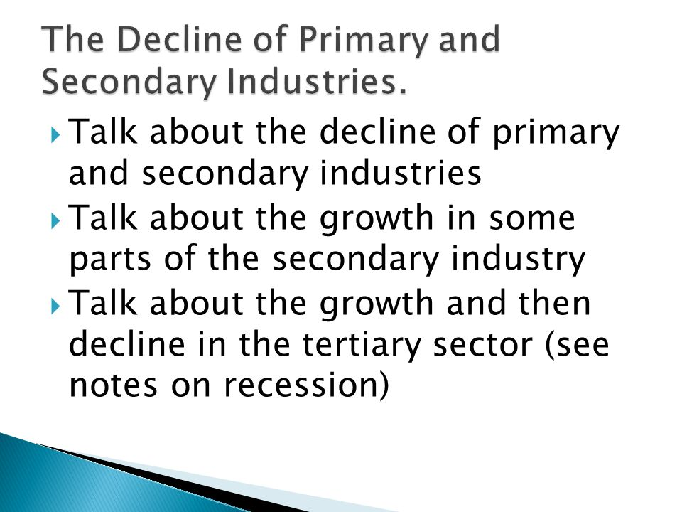  Talk about the decline of primary and secondary industries  Talk about the growth in some parts of the secondary industry  Talk about the growth and then decline in the tertiary sector (see notes on recession)