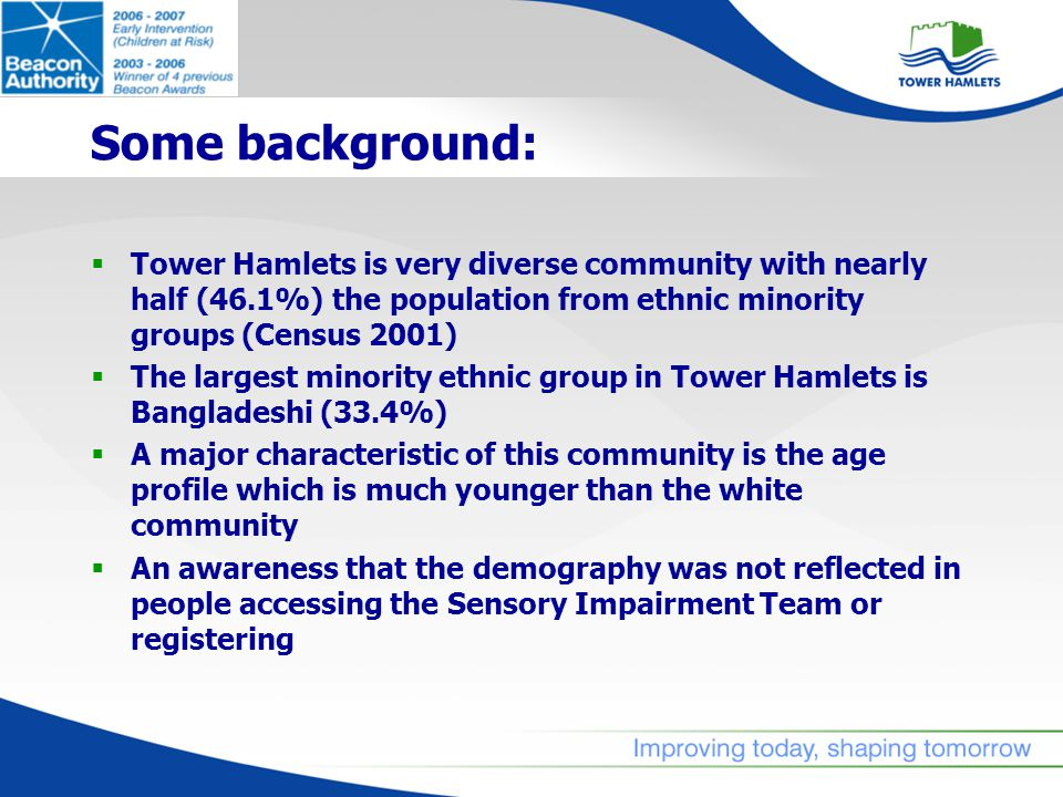 Some background:  Tower Hamlets is very diverse community with nearly half (46.1%) the population from ethnic minority groups (Census 2001)  The largest minority ethnic group in Tower Hamlets is Bangladeshi (33.4%)  A major characteristic of this community is the age profile which is much younger than the white community  An awareness that the demography was not reflected in people accessing the Sensory Impairment Team or registering