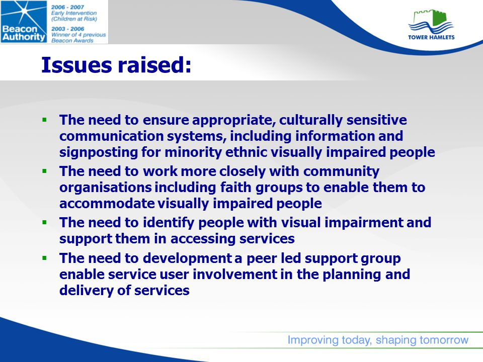 Issues raised:  The need to ensure appropriate, culturally sensitive communication systems, including information and signposting for minority ethnic visually impaired people  The need to work more closely with community organisations including faith groups to enable them to accommodate visually impaired people  The need to identify people with visual impairment and support them in accessing services  The need to development a peer led support group enable service user involvement in the planning and delivery of services