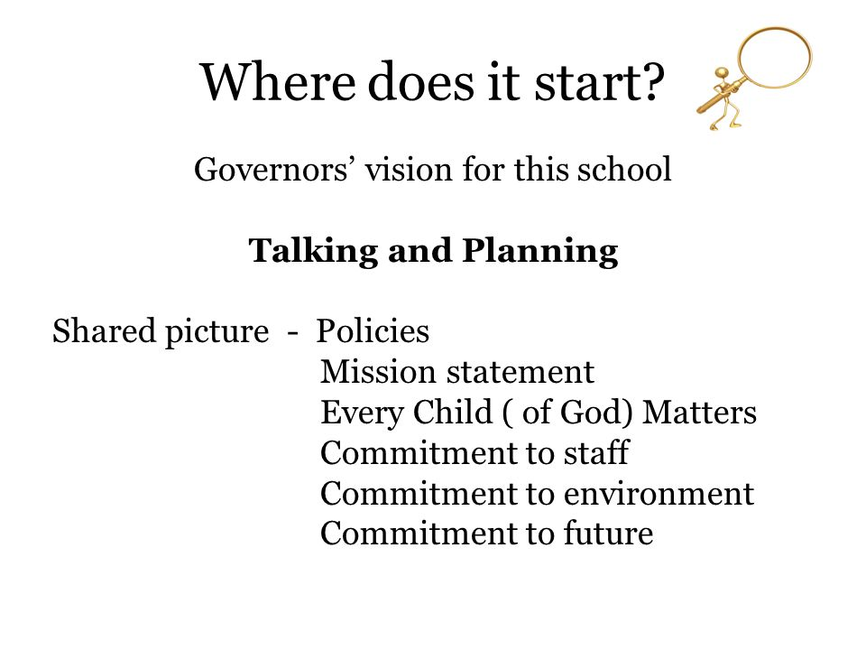 Where does it start? Governors' vision for this school Talking and Planning Shared picture - Policies Mission statement Every Child ( of God) Matters