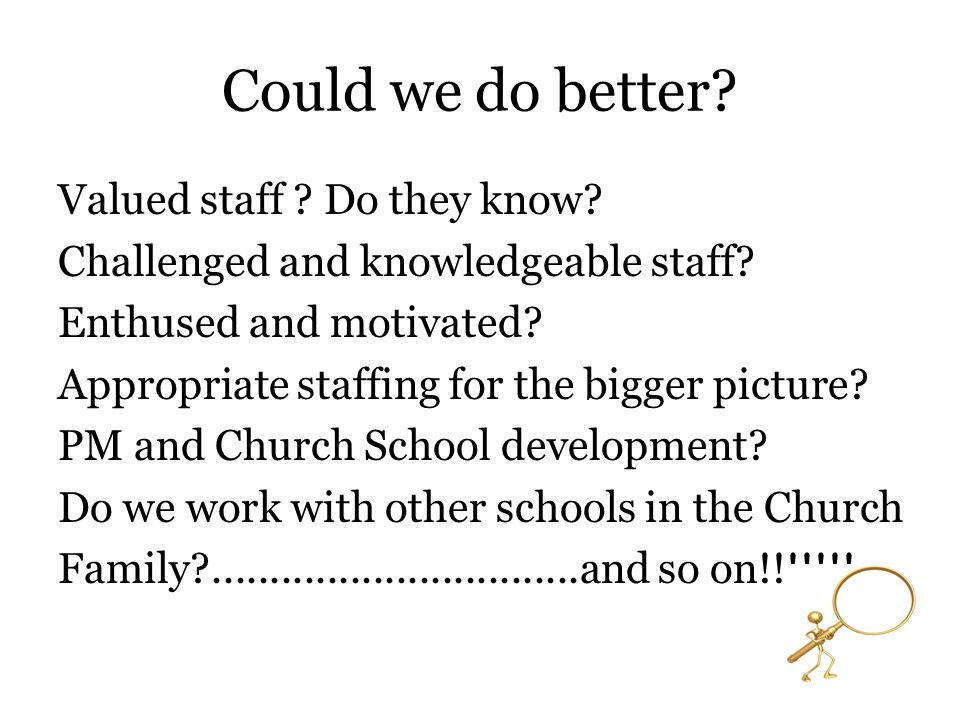 Could we do better? Valued staff ? Do they know? Challenged and knowledgeable staff? Enthused and motivated? Appropriate staffing for the bigger pictu