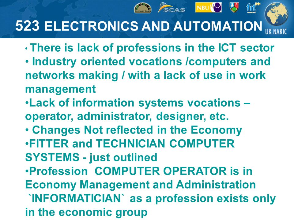 523 ELECTRONICS AND AUTOMATION There is lack of professions in the ICT sector Industry oriented vocations /computers and networks making / with a lack of use in work management Lack of information systems vocations – operator, administrator, designer, etc.