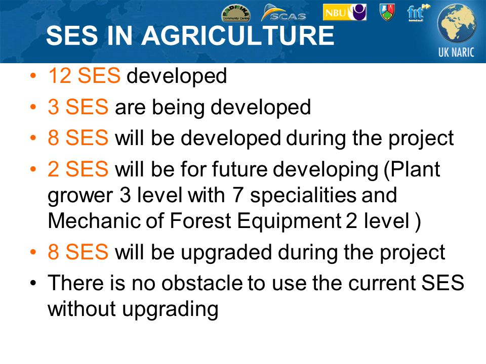 SES IN AGRICULTURE 12 SES developed 3 SES are being developed 8 SES will be developed during the project 2 SES will be for future developing (Plant grower 3 level with 7 specialities and Mechanic of Forest Equipment 2 level ) 8 SES will be upgraded during the project There is no obstacle to use the current SES without upgrading