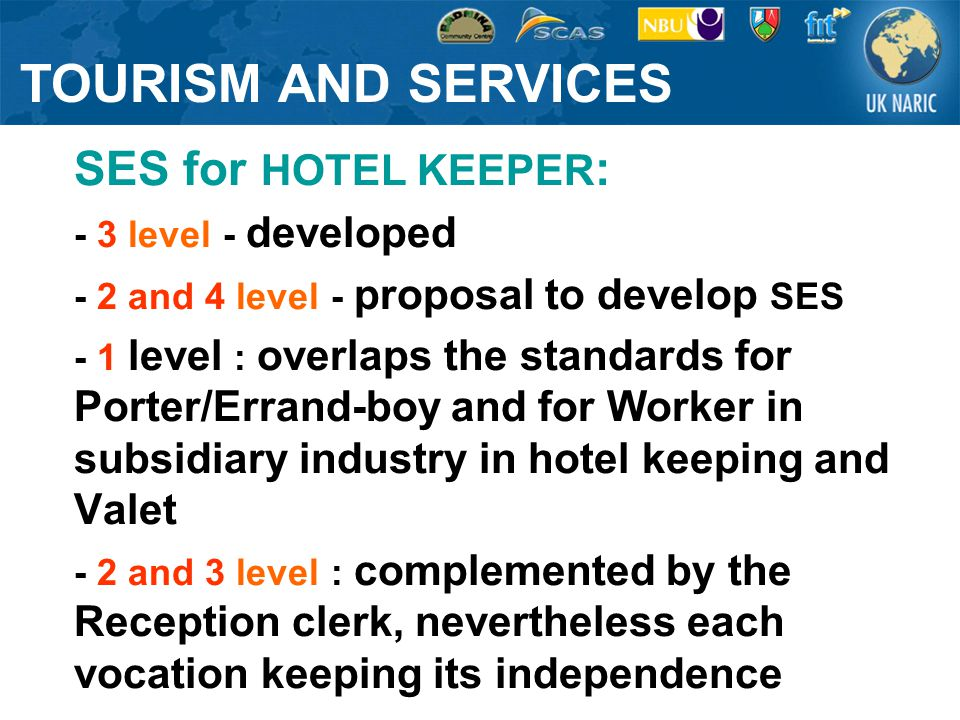 SES for HOTEL KEEPER : - 3 level - developed - 2 and 4 level - proposal to develop SES - 1 level : overlaps the standards for Porter/Errand-boy and for Worker in subsidiary industry in hotel keeping and Valet - 2 and 3 level : complemented by the Reception clerk, nevertheless each vocation keeping its independence TOURISM AND SERVICES