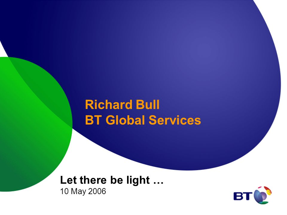 Richard Bull BT Global Services Let there be light … 10 May 2006