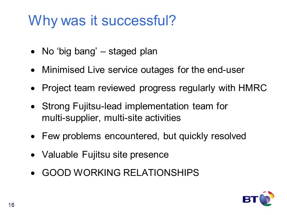 16 Why was it successful?  No 'big bang' – staged plan  Minimised Live service outages for the end-user  Project team reviewed progress regularly w