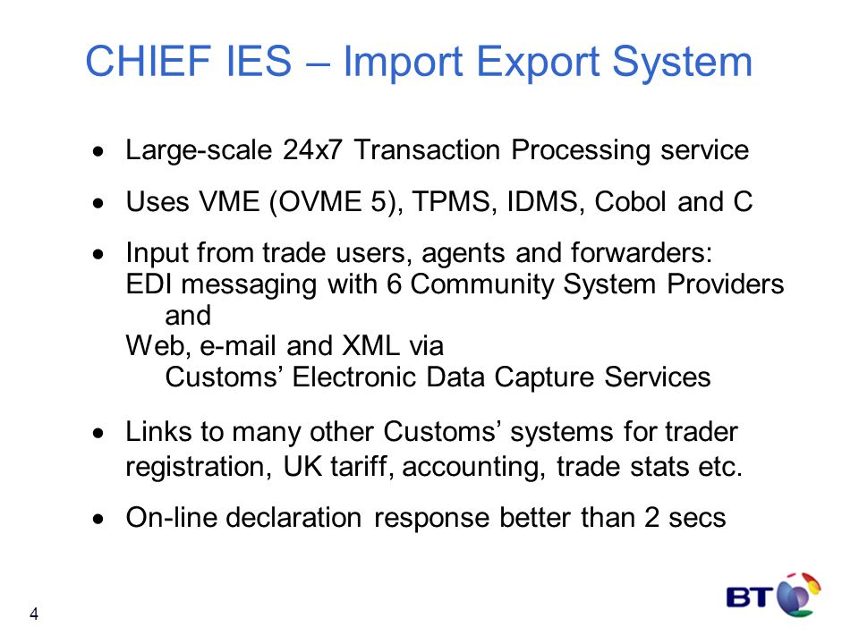 4 CHIEF IES – Import Export System  Large-scale 24x7 Transaction Processing service  Uses VME (OVME 5), TPMS, IDMS, Cobol and C  Input from trade u