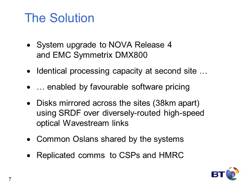 7 The Solution  System upgrade to NOVA Release 4 and EMC Symmetrix DMX800  Identical processing capacity at second site …  … enabled by favourable