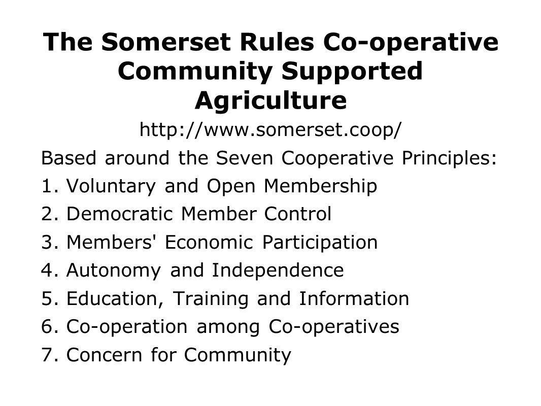 The Somerset Rules Co-operative Community Supported Agriculture http://www.somerset.coop/ Based around the Seven Cooperative Principles: 1. Voluntary