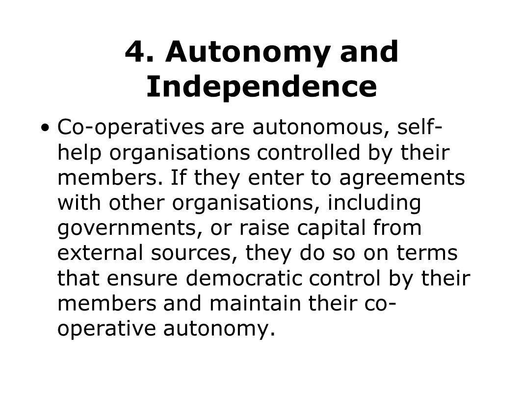 4. Autonomy and Independence Co-operatives are autonomous, self- help organisations controlled by their members. If they enter to agreements with othe