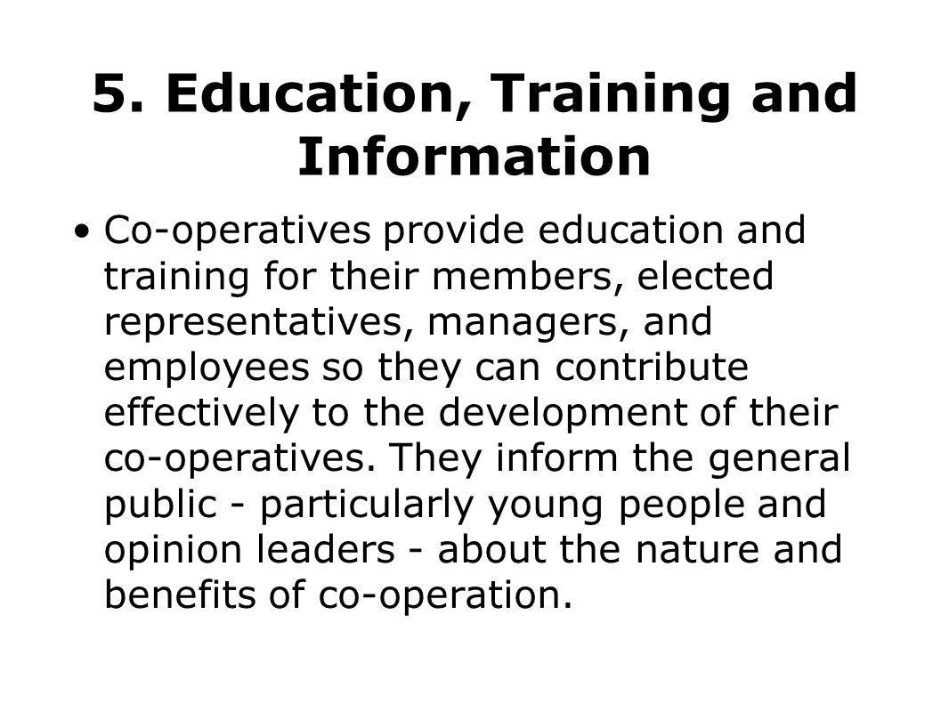 5. Education, Training and Information Co-operatives provide education and training for their members, elected representatives, managers, and employee