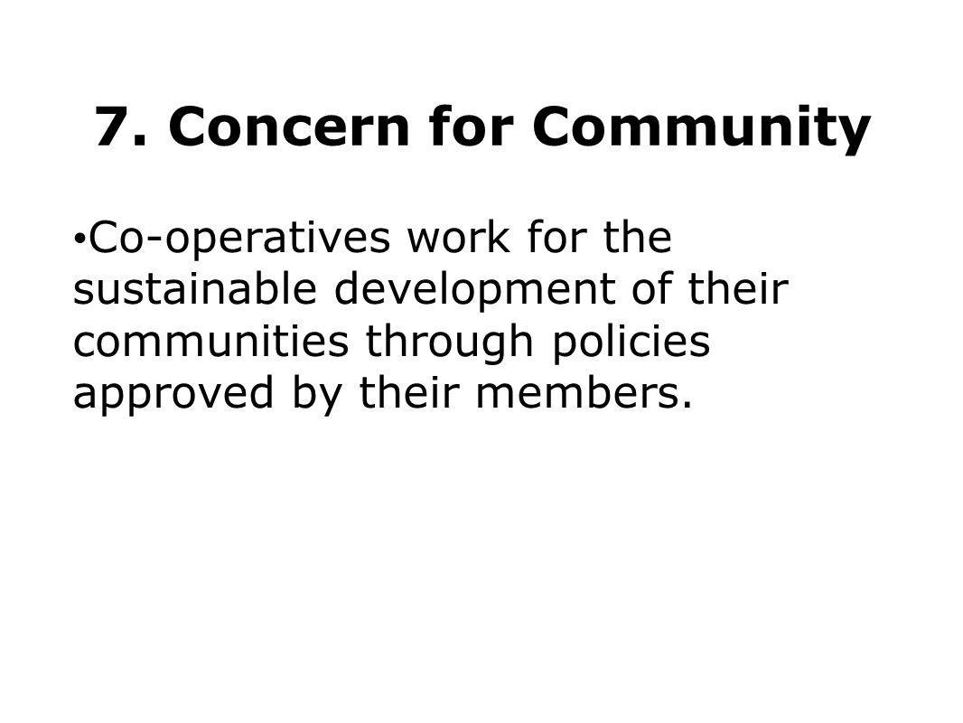 7. Concern for Community Co-operatives work for the sustainable development of their communities through policies approved by their members.